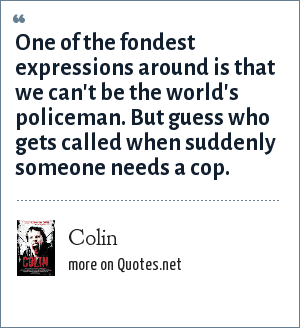 Colin: One of the fondest expressions around is that we can't be the world's policeman. But guess who gets called when suddenly someone needs a cop.