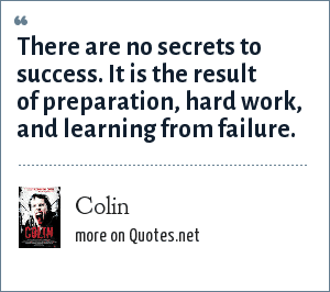 Colin: There are no secrets to success. It is the result of preparation, hard work, and learning from failure.