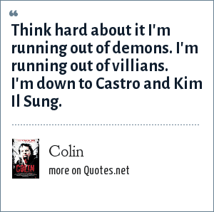 Colin: Think hard about it I'm running out of demons. I'm running out of villians. I'm down to Castro and Kim Il Sung.