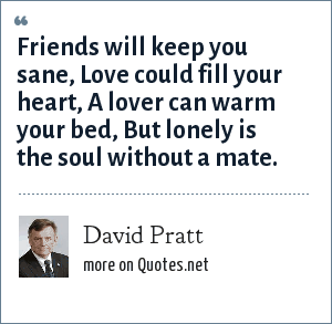 David Pratt: Friends will keep you sane, Love could fill your heart, A lover can warm your bed, But lonely is the soul without a mate.