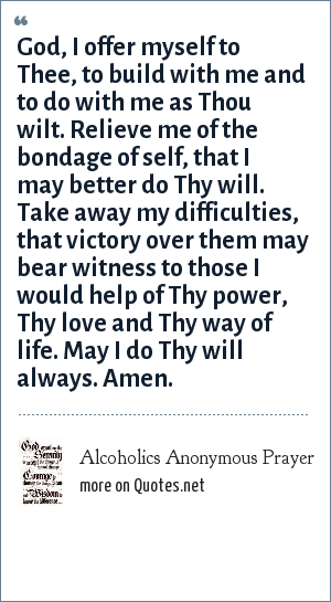 Alcoholics Anonymous Prayer: God, I offer myself to Thee, to build with me and to do with me as Thou wilt. Relieve me of the bondage of self, that I may better do Thy will. Take away my difficulties, that victory over them may bear witness to those I would help of Thy power, Thy love and Thy way of life. May I do Thy will always. Amen.