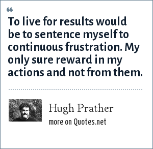Hugh Prather: To live for results would be to sentence myself to continuous frustration. My only sure reward in my actions and not from them.