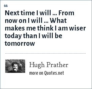 Hugh Prather: Next time I will ... From now on I will ... What makes me think I am wiser today than I will be tomorrow