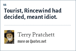 Terry Pratchett: Tourist, Rincewind had decided, meant idiot.