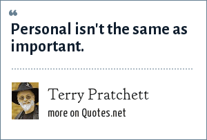 Terry Pratchett: Personal isn't the same as important.