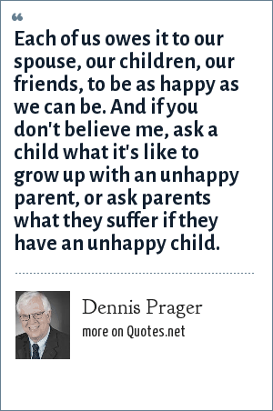 Dennis Prager: Each of us owes it to our spouse, our children, our friends, to be as happy as we can be. And if you don't believe me, ask a child what it's like to grow up with an unhappy parent, or ask parents what they suffer if they have an unhappy child.