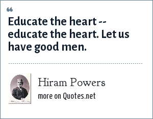 Hiram Powers: Educate the heart -- educate the heart. Let us have good men.