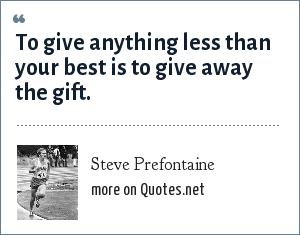 Steve Prefontaine: To give anything less than your best is to give away the gift.