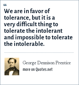 George Dennison Prentice: We are in favor of tolerance, but it is a very difficult thing to tolerate the intolerant and impossible to tolerate the intolerable.