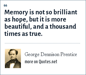 George Dennison Prentice: Memory is not so brilliant as hope, but it is more beautiful, and a thousand times as true.