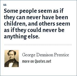 George Dennison Prentice: Some people seem as if they can never have been children, and others seem as if they could never be anything else.