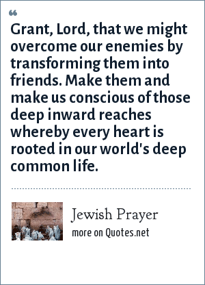 Jewish Prayer: Grant, Lord, that we might overcome our enemies by transforming them into friends. Make them and make us conscious of those deep inward reaches whereby every heart is rooted in our world's deep common life.