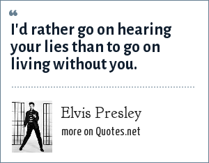 Elvis Presley: I'd rather go on hearing your lies than to go on living without you.
