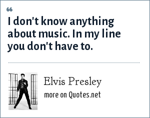 Elvis Presley: I don't know anything about music. In my line you don't have to.
