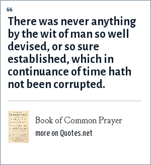 Book of Common Prayer: There was never anything by the wit of man so well devised, or so sure established, which in continuance of time hath not been corrupted.