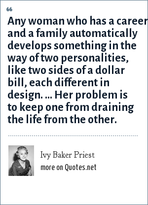 Ivy Baker Priest: Any woman who has a career and a family automatically develops something in the way of two personalities, like two sides of a dollar bill, each different in design. ... Her problem is to keep one from draining the life from the other.
