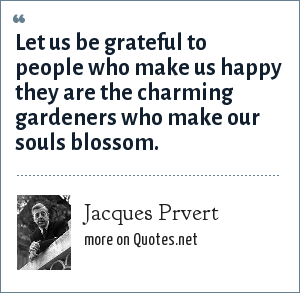 Jacques Prvert: Let us be grateful to people who make us happy they are the charming gardeners who make our souls blossom.