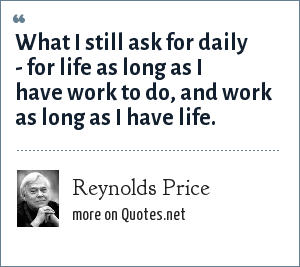 Reynolds Price: What I still ask for daily - for life as long as I have work to do, and work as long as I have life.