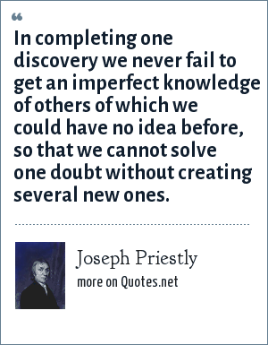 Joseph Priestly: In completing one discovery we never fail to get an imperfect knowledge of others of which we could have no idea before, so that we cannot solve one doubt without creating several new ones.