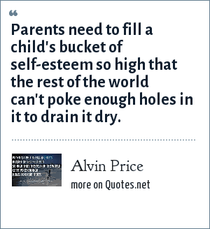 Alvin Price: Parents need to fill a child's bucket of self-esteem so high that the rest of the world can't poke enough holes in it to drain it dry.