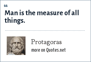 Protagoras: Man is the measure of all things.