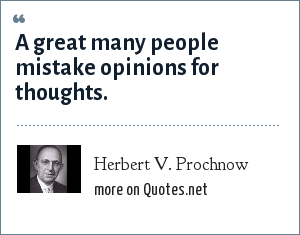 Herbert V. Prochnow: A great many people mistake opinions for thoughts.