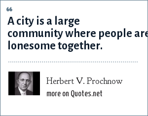 Herbert V. Prochnow: A city is a large community where people are lonesome together.