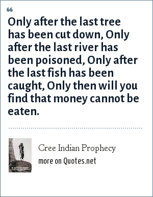 Cree Indian Prophecy: Only after the last tree has been cut down, Only after the last river has been poisoned, Only after the last fish has been caught, Only then will you find that money cannot be eaten.