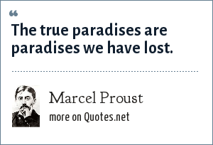 Marcel Proust: The true paradises are paradises we have lost.