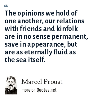 Marcel Proust: The opinions we hold of one another, our relations with friends and kinfolk are in no sense permanent, save in appearance, but are as eternally fluid as the sea itself.