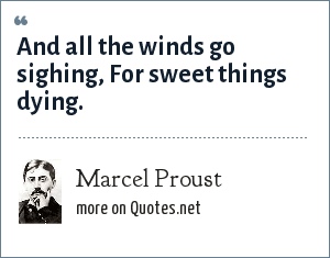 Marcel Proust: And all the winds go sighing, For sweet things dying.