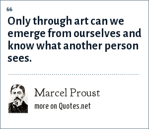 Marcel Proust: Only through art can we emerge from ourselves and know what another person sees.