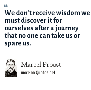 Marcel Proust: We don't receive wisdom we must discover it for ourselves after a journey that no one can take us or spare us.