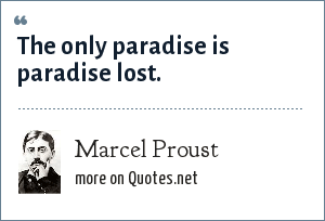 Marcel Proust: The only paradise is paradise lost.