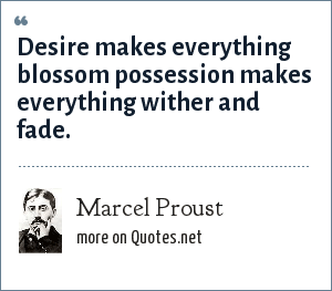 Marcel Proust: Desire makes everything blossom possession makes everything wither and fade.