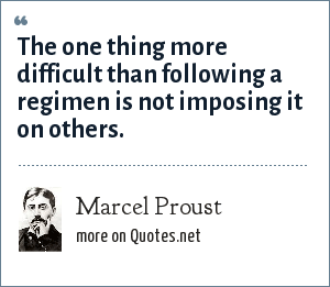 Marcel Proust: The one thing more difficult than following a regimen is not imposing it on others.