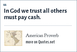 American Proverb: In God we trust all others must pay cash.