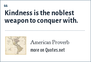 American Proverb: Kindness is the noblest weapon to conquer with.