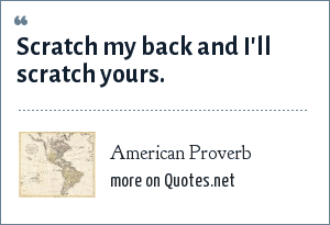 American Proverb: Scratch my back and I'll scratch yours.