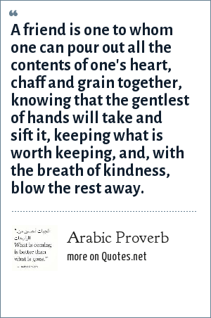 Arabic Proverb: A friend is one to whom one can pour out all the contents of one's heart, chaff and grain together, knowing that the gentlest of hands will take and sift it, keeping what is worth keeping, and, with the breath of kindness, blow the rest away.