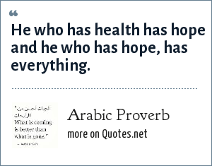 Arabic Proverb: He who has health has hope and he who has hope, has everything.