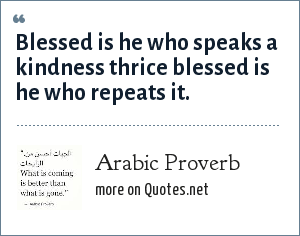 Arabic Proverb: Blessed is he who speaks a kindness thrice blessed is he who repeats it.