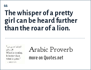 Arab Proverb: The whisper of a pretty girl can be heard further than the roar of a lion.