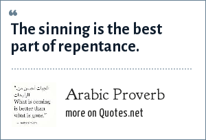Arab Proverb: The sinning is the best part of repentance.