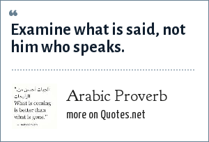 Arabic Proverb: Examine what is said, not him who speaks.