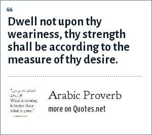 Arabic Proverb: Dwell not upon thy weariness, thy strength shall be according to the measure of thy desire.