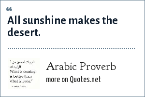 Arabic Proverb: All sunshine makes the desert.