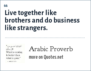 Arab Proverb: Live together like brothers and do business like strangers.