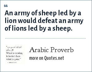 Arabic Proverb: An army of sheep led by a lion would defeat an army of lions led by a sheep.