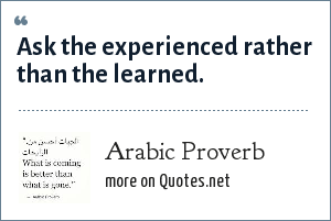 Arab Proverb: Ask the experienced rather than the learned.